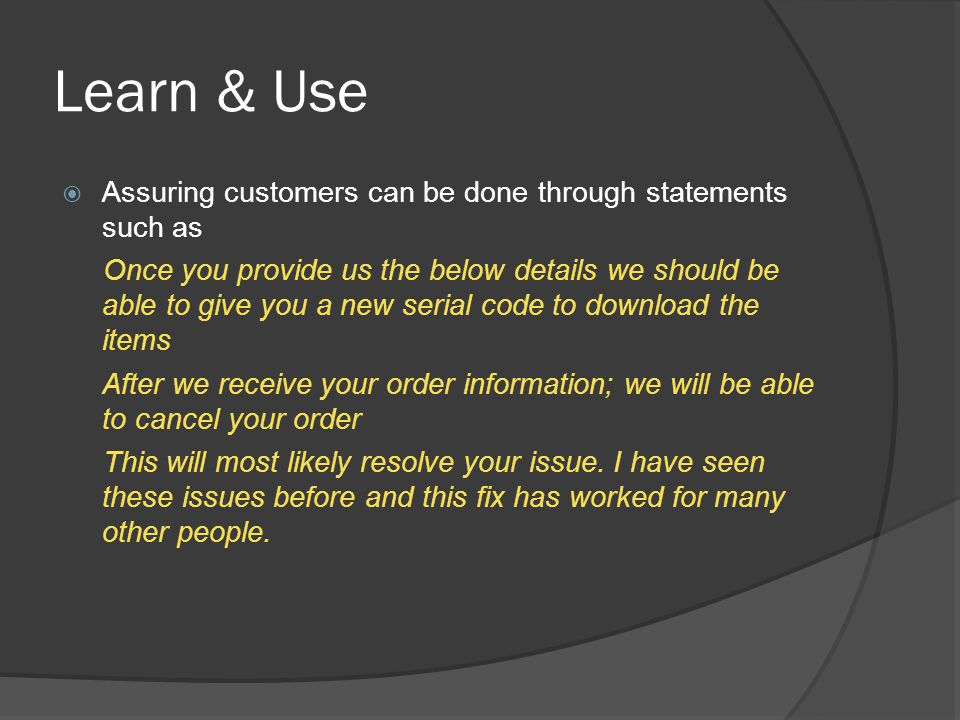 Learn & Use  Assuring customers can be done through statements such as Once you provide us the below details we should be able to give you a new seri