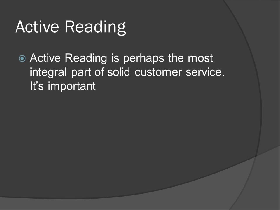 Active Reading  Active Reading is perhaps the most integral part of solid customer service. It's important