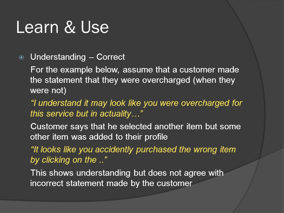 Learn & Use  Understanding – Correct For the example below, assume that a customer made the statement that they were overcharged (when they were not)