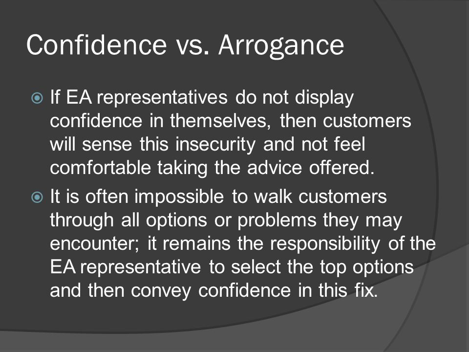 Confidence vs. Arrogance  If EA representatives do not display confidence in themselves, then customers will sense this insecurity and not feel comfo