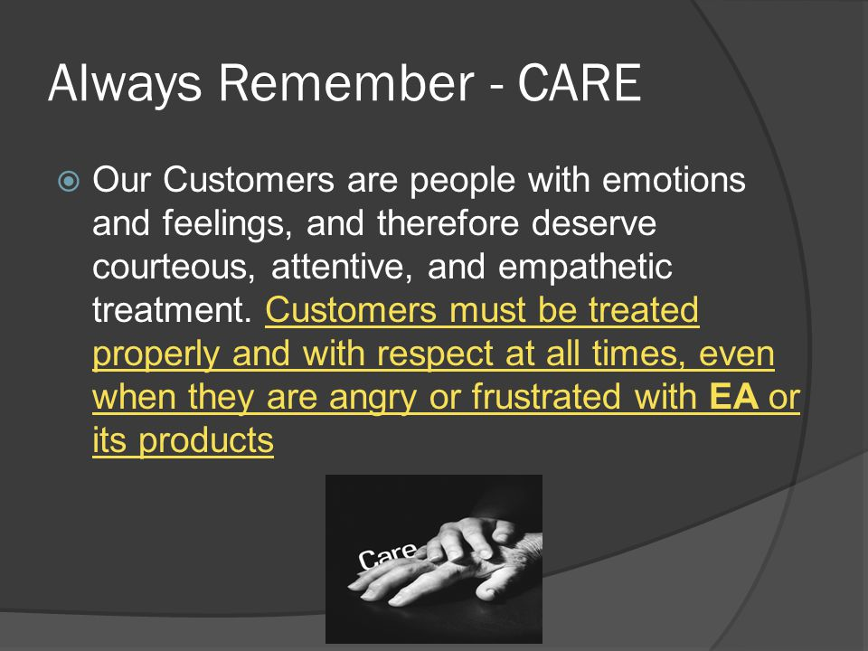 Always Remember - CARE  Our Customers are people with emotions and feelings, and therefore deserve courteous, attentive, and empathetic treatment. Cu