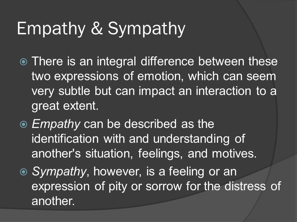 Empathy & Sympathy  There is an integral difference between these two expressions of emotion, which can seem very subtle but can impact an interactio