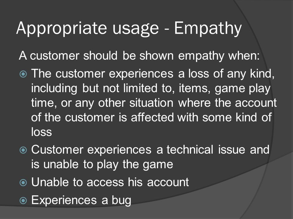 Appropriate usage - Empathy A customer should be shown empathy when:  The customer experiences a loss of any kind, including but not limited to, item