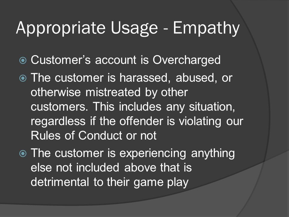 Appropriate Usage - Empathy  Customer's account is Overcharged  The customer is harassed, abused, or otherwise mistreated by other customers. This i