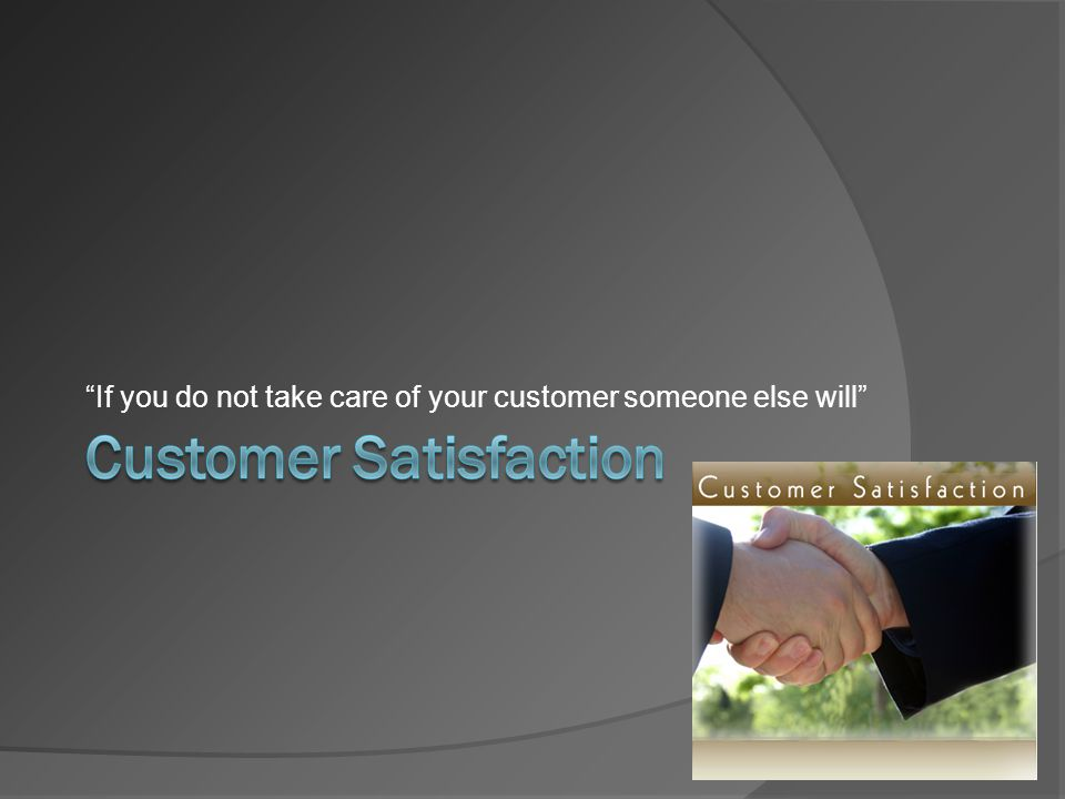 """If you do not take care of your customer someone else will"""