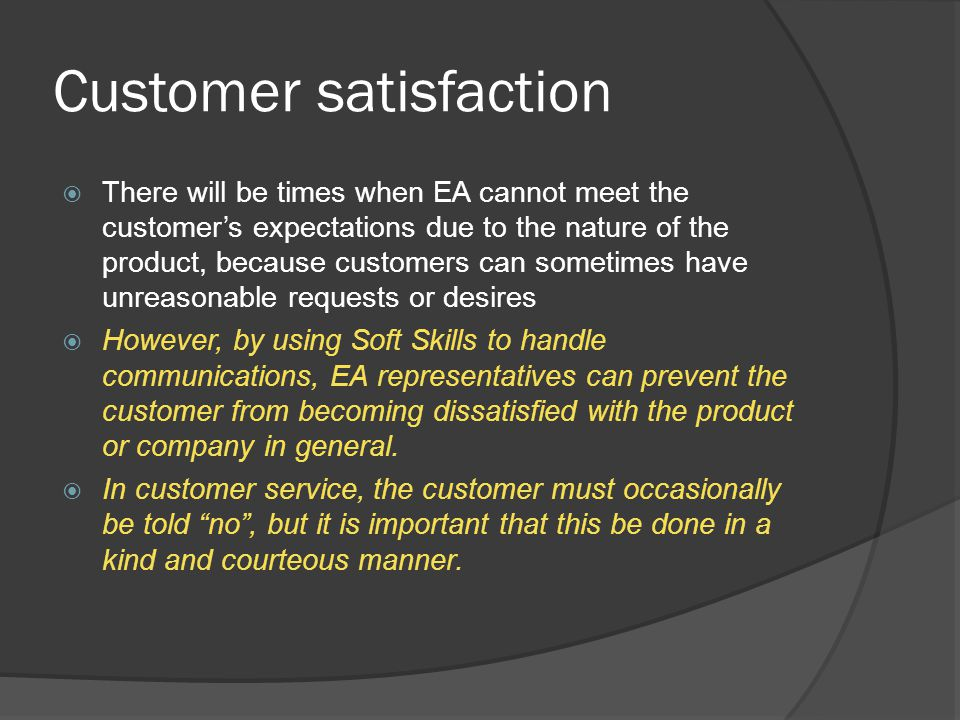 Customer satisfaction  There will be times when EA cannot meet the customer's expectations due to the nature of the product, because customers can so