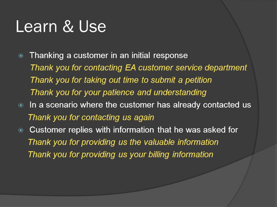 Learn & Use  Assuring customers can be done through statements such as Once you provide us the below details we should be able to give you a new serial code to download the items After we receive your order information; we will be able to cancel your order This will most likely resolve your issue.