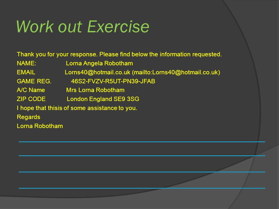 Work out Exercise Thank you for your response. Please find below the information requested. NAME: Lorna Angela Robotham EMAIL Lorns40@hotmail.co.uk (m