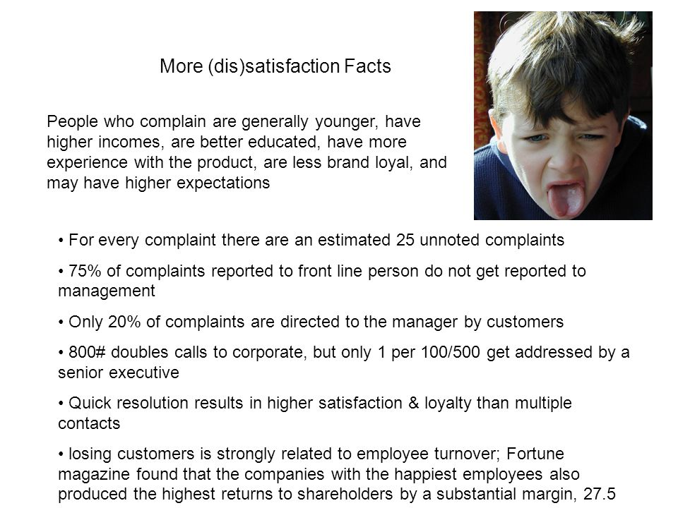 More (dis)satisfaction Facts People who complain are generally younger, have higher incomes, are better educated, have more experience with the product, are less brand loyal, and may have higher expectations For every complaint there are an estimated 25 unnoted complaints 75% of complaints reported to front line person do not get reported to management Only 20% of complaints are directed to the manager by customers 800# doubles calls to corporate, but only 1 per 100/500 get addressed by a senior executive Quick resolution results in higher satisfaction & loyalty than multiple contacts losing customers is strongly related to employee turnover; Fortune magazine found that the companies with the happiest employees also produced the highest returns to shareholders by a substantial margin, 27.5 percent vs.