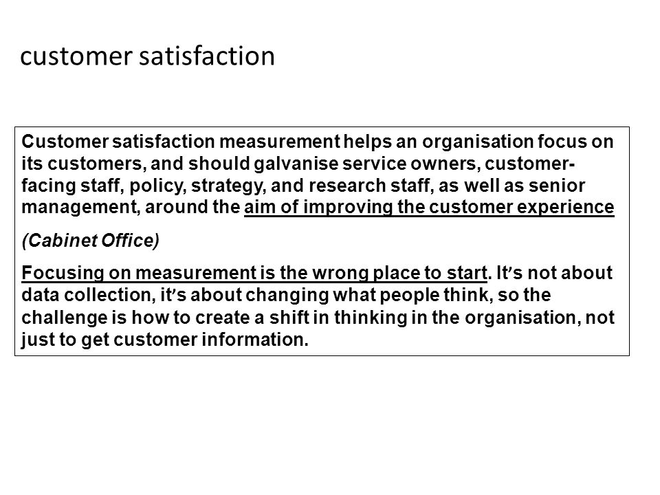 customer satisfaction Customer satisfaction measurement helps an organisation focus on its customers, and should galvanise service owners, customer- facing staff, policy, strategy, and research staff, as well as senior management, around the aim of improving the customer experience (Cabinet Office) Focusing on measurement is the wrong place to start.