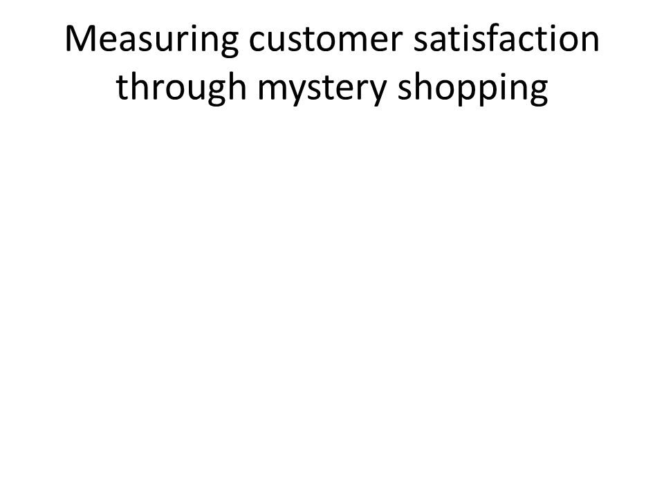 Measuring customer satisfaction through mystery shopping