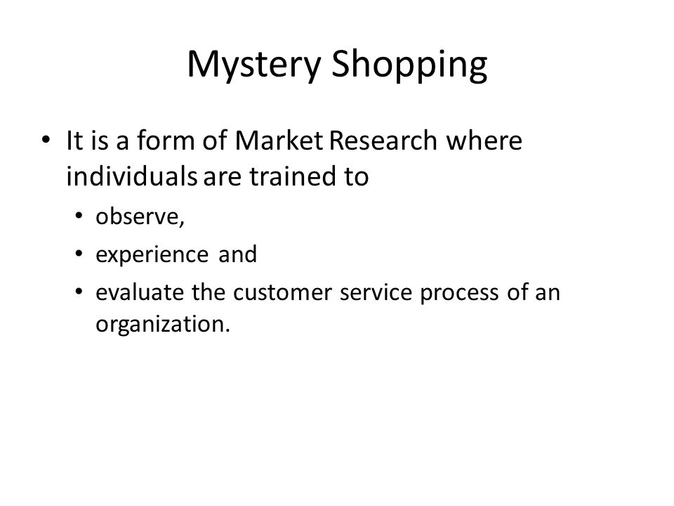 Mystery Shopping It is a form of Market Research where individuals are trained to observe, experience and evaluate the customer service process of an organization.