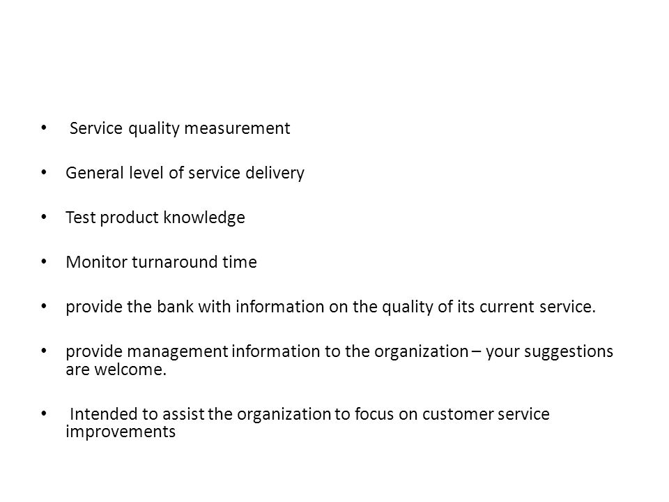Service quality measurement General level of service delivery Test product knowledge Monitor turnaround time provide the bank with information on the quality of its current service.