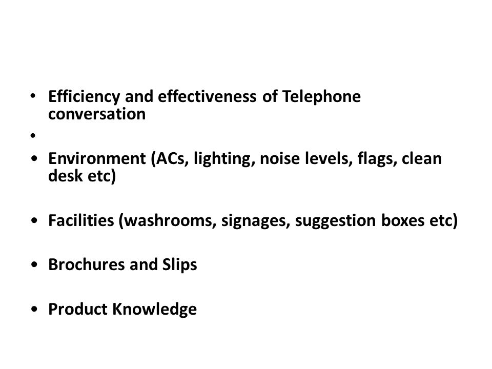 Efficiency and effectiveness of Telephone conversation Environment (ACs, lighting, noise levels, flags, clean desk etc) Facilities (washrooms, signages, suggestion boxes etc) Brochures and Slips Product Knowledge