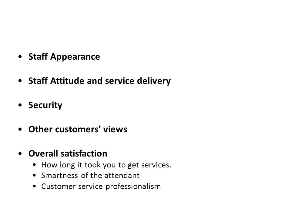 Staff Appearance Staff Attitude and service delivery Security Other customers' views Overall satisfaction How long it took you to get services.