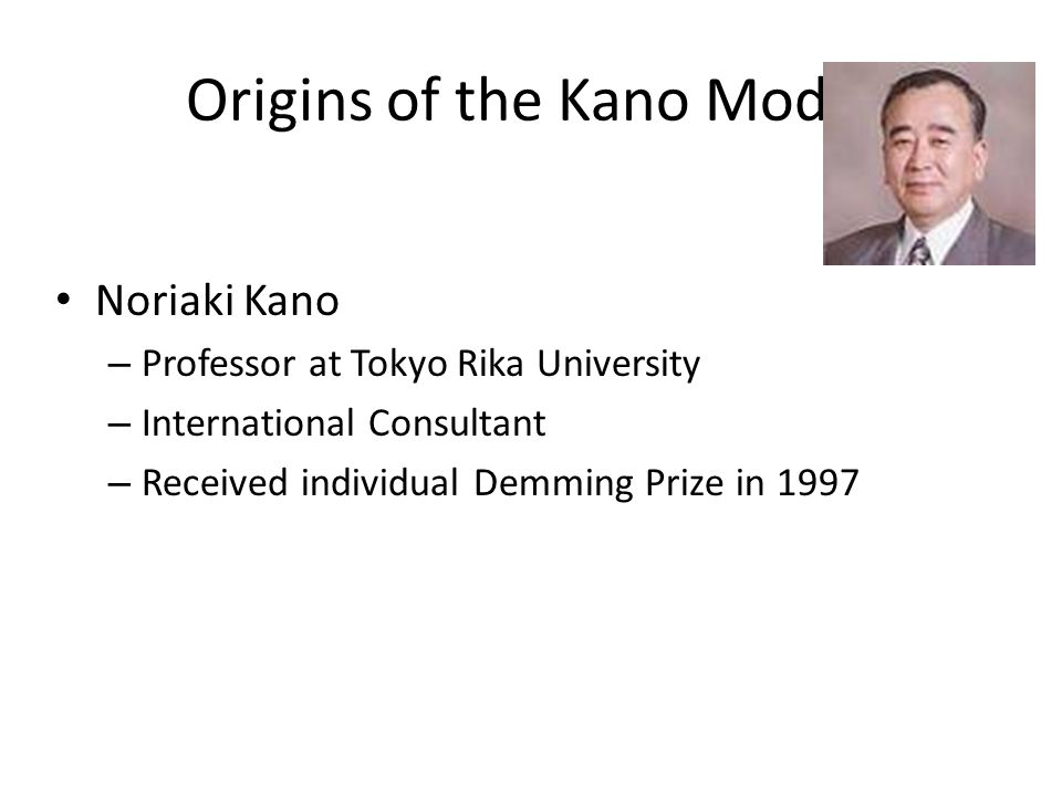 Origins of the Kano Model Noriaki Kano – Professor at Tokyo Rika University – International Consultant – Received individual Demming Prize in 1997