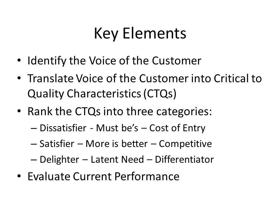 Key Elements Identify the Voice of the Customer Translate Voice of the Customer into Critical to Quality Characteristics (CTQs) Rank the CTQs into three categories: – Dissatisfier - Must be's – Cost of Entry – Satisfier – More is better – Competitive – Delighter – Latent Need – Differentiator Evaluate Current Performance