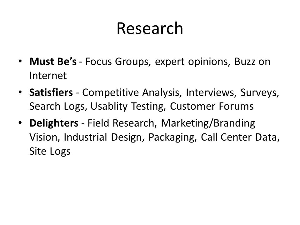 Research Must Be's - Focus Groups, expert opinions, Buzz on Internet Satisfiers - Competitive Analysis, Interviews, Surveys, Search Logs, Usablity Testing, Customer Forums Delighters - Field Research, Marketing/Branding Vision, Industrial Design, Packaging, Call Center Data, Site Logs