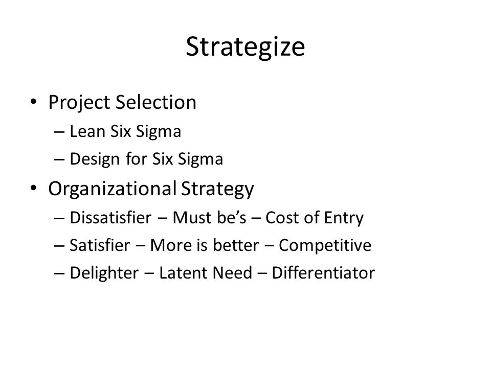 Strategize Project Selection – Lean Six Sigma – Design for Six Sigma Organizational Strategy – Dissatisfier – Must be's – Cost of Entry – Satisfier – More is better – Competitive – Delighter – Latent Need – Differentiator