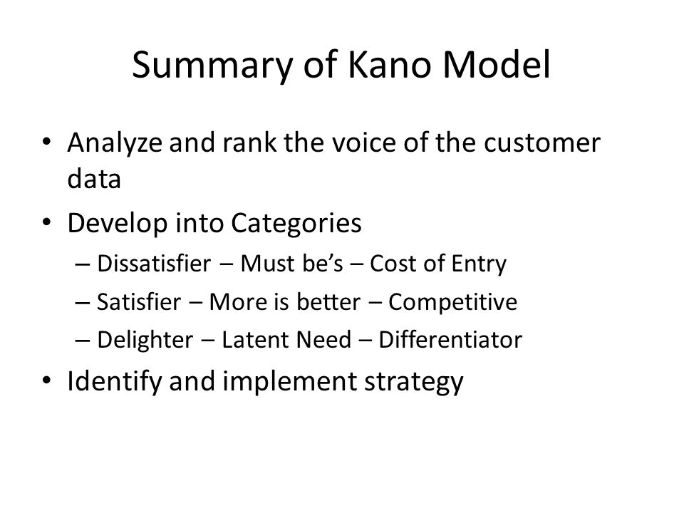 Summary of Kano Model Analyze and rank the voice of the customer data Develop into Categories – Dissatisfier – Must be's – Cost of Entry – Satisfier – More is better – Competitive – Delighter – Latent Need – Differentiator Identify and implement strategy