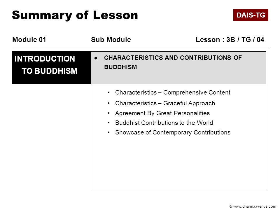 © www.dharmaavenue.com Module 01Sub Module Lesson : 3B / TG / 04 ●CHARACTERISTICS AND CONTRIBUTIONS OF BUDDHISM INTRODUCTION TO BUDDHISM Summary of Lesson Characteristics – Comprehensive Content Characteristics – Graceful Approach Agreement By Great Personalities Buddhist Contributions to the World Showcase of Contemporary Contributions DAIS-TG