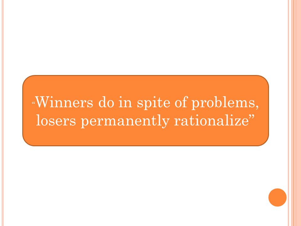 """ Winners do in spite of problems, losers permanently rationalize"""
