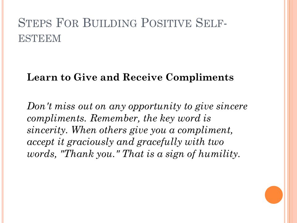 S TEPS F OR B UILDING P OSITIVE S ELF - ESTEEM Learn to Give and Receive Compliments Don't miss out on any opportunity to give sincere compliments. Re