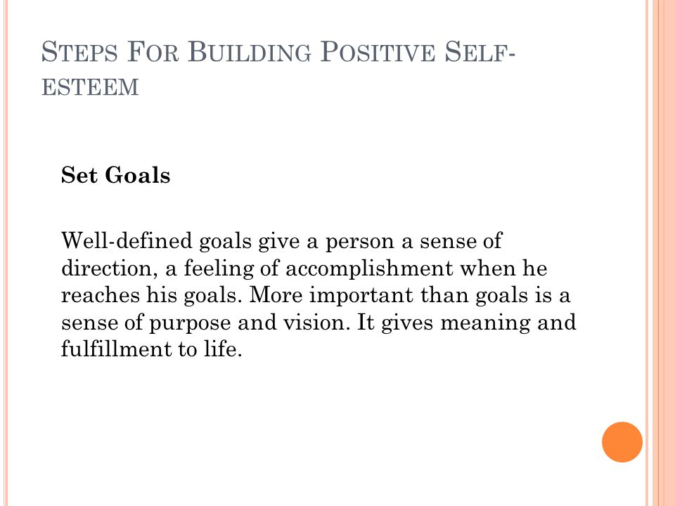 S TEPS F OR B UILDING P OSITIVE S ELF - ESTEEM Set Goals Well-defined goals give a person a sense of direction, a feeling of accomplishment when he reaches his goals.