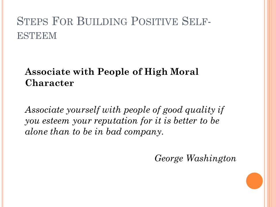 S TEPS F OR B UILDING P OSITIVE S ELF - ESTEEM Associate with People of High Moral Character Associate yourself with people of good quality if you esteem your reputation for it is better to be alone than to be in bad company.