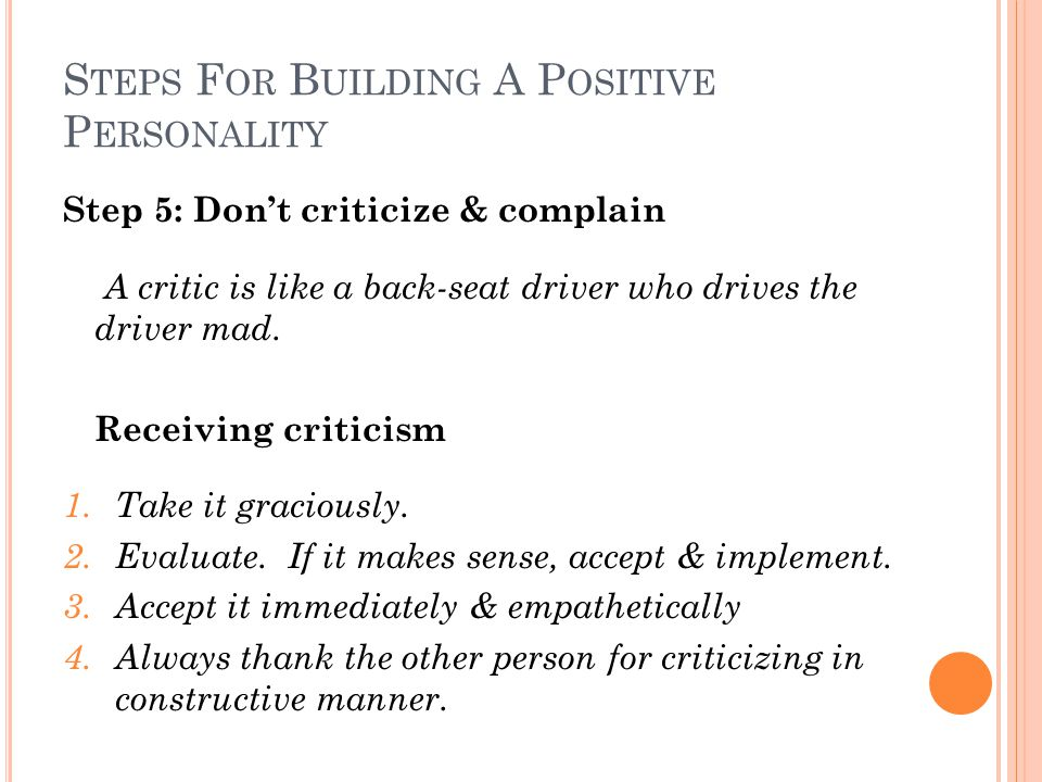 S TEPS F OR B UILDING A P OSITIVE P ERSONALITY Step 5: Don't criticize & complain A critic is like a back-seat driver who drives the driver mad.
