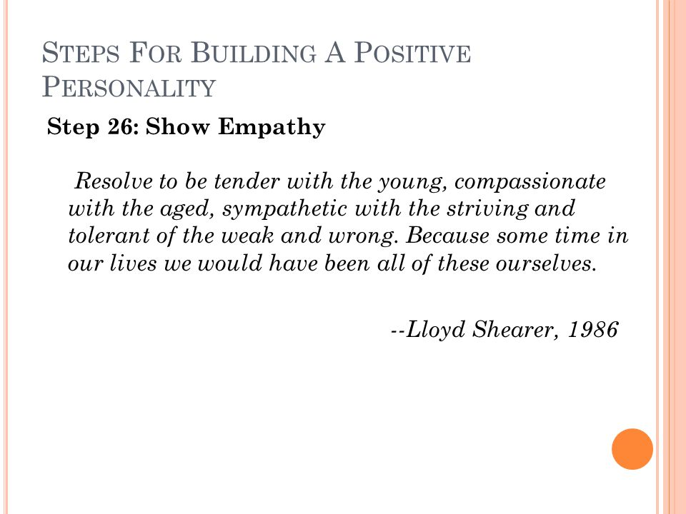 S TEPS F OR B UILDING A P OSITIVE P ERSONALITY Step 26: Show Empathy Resolve to be tender with the young, compassionate with the aged, sympathetic with the striving and tolerant of the weak and wrong.