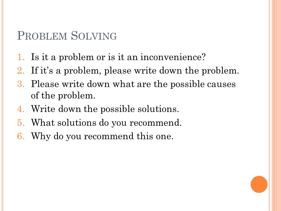 P ROBLEM S OLVING 1.Is it a problem or is it an inconvenience.