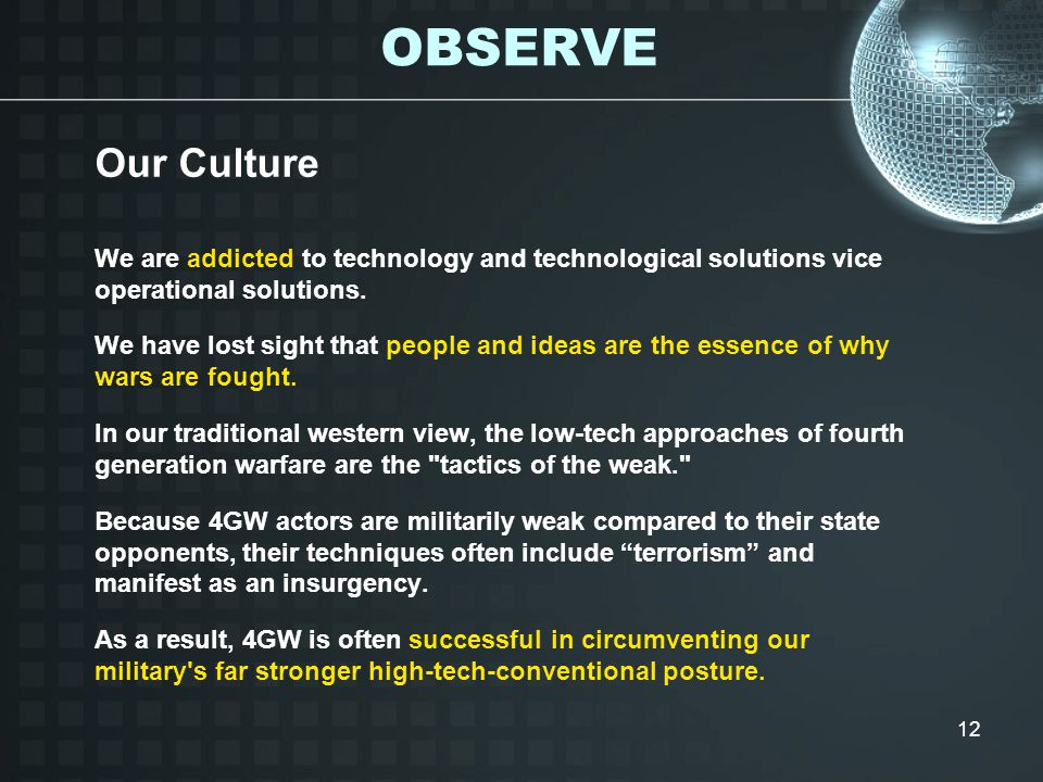 12 Our Culture We are addicted to technology and technological solutions vice operational solutions.
