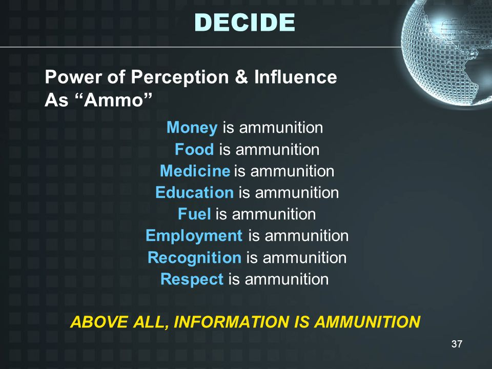 37 Money is ammunition Food is ammunition Medicine is ammunition Education is ammunition Fuel is ammunition Employment is ammunition Recognition is ammunition Respect is ammunition ABOVE ALL, INFORMATION IS AMMUNITION Power of Perception & Influence As Ammo DECIDE