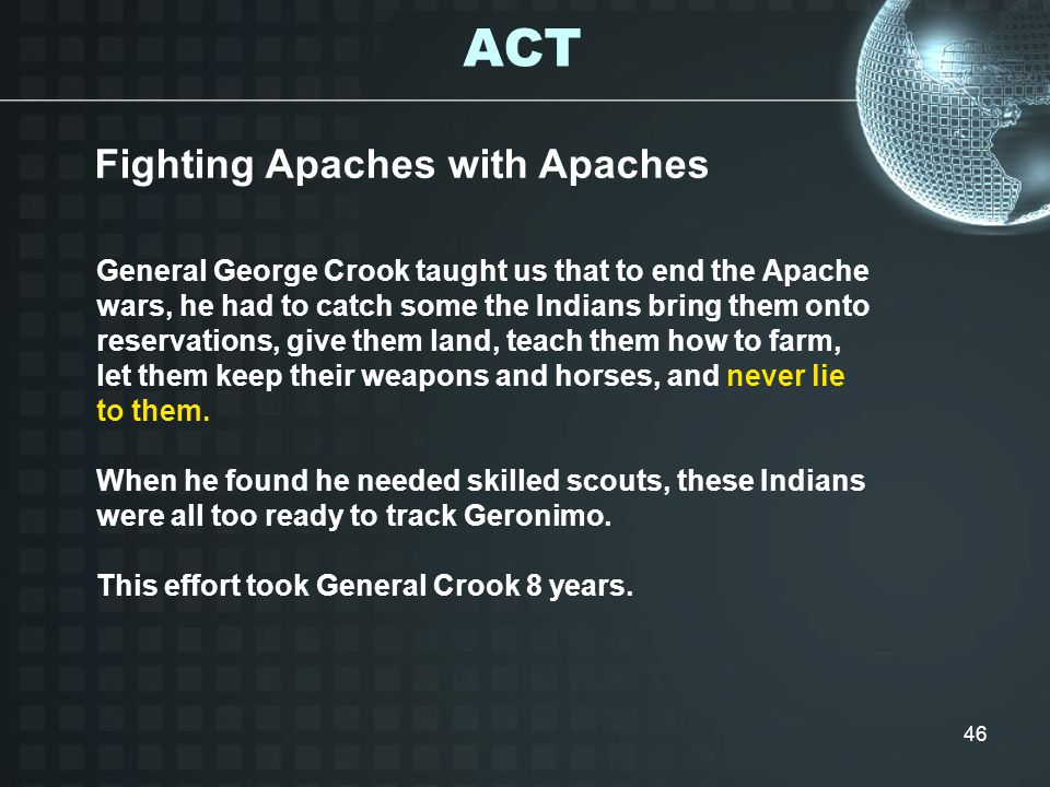 46 General George Crook taught us that to end the Apache wars, he had to catch some the Indians bring them onto reservations, give them land, teach them how to farm, let them keep their weapons and horses, and never lie to them.