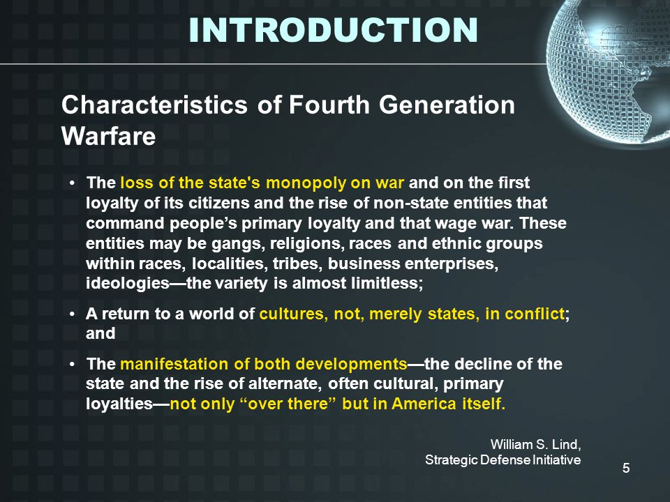 5 Characteristics of Fourth Generation Warfare The loss of the state s monopoly on war and on the first loyalty of its citizens and the rise of non-state entities that command people's primary loyalty and that wage war.