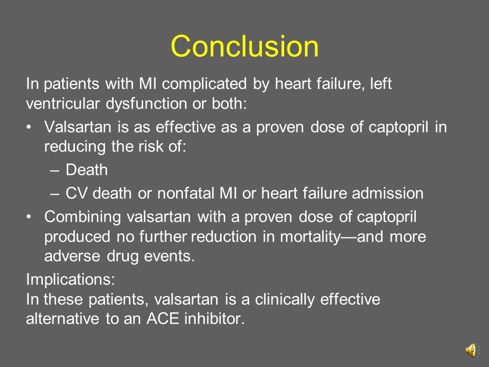 Conclusion In patients with MI complicated by heart failure, left ventricular dysfunction or both: Valsartan is as effective as a proven dose of capto