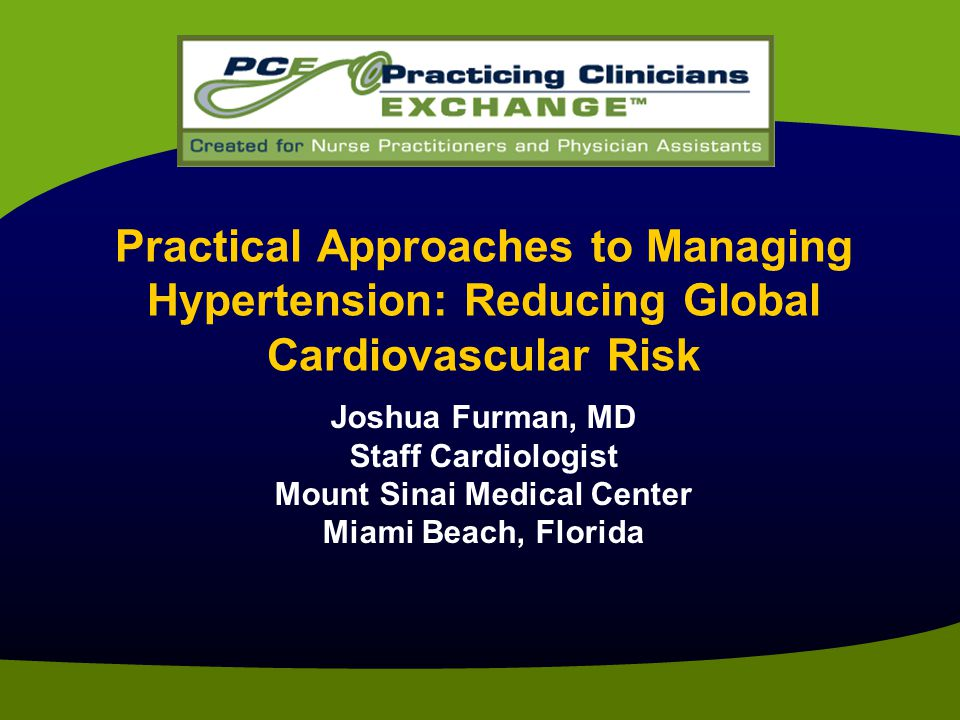 Practical Approaches to Managing Hypertension: Reducing Global Cardiovascular Risk Joshua Furman, MD Staff Cardiologist Mount Sinai Medical Center Miami Beach, Florida