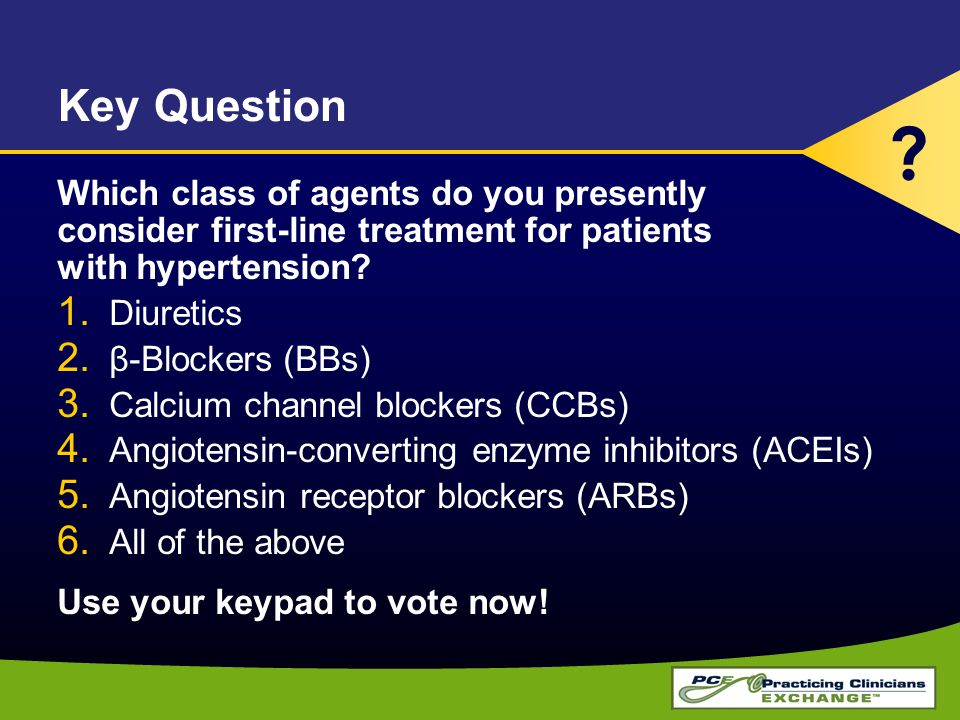 Key Question Which class of agents do you presently consider first-line treatment for patients with hypertension.