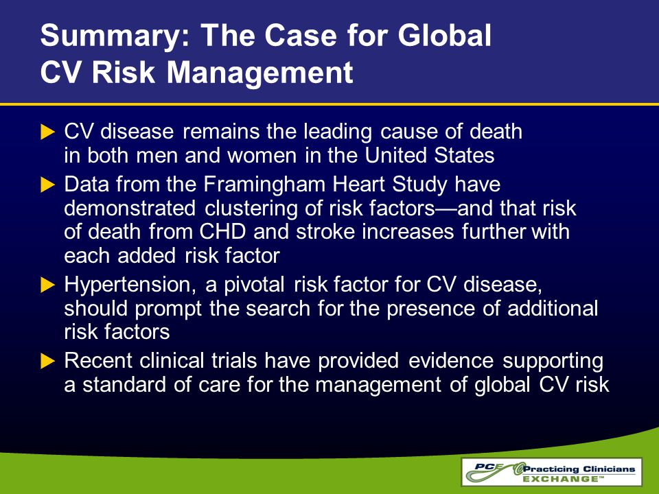 Summary: The Case for Global CV Risk Management  CV disease remains the leading cause of death in both men and women in the United States  Data from the Framingham Heart Study have demonstrated clustering of risk factors—and that risk of death from CHD and stroke increases further with each added risk factor  Hypertension, a pivotal risk factor for CV disease, should prompt the search for the presence of additional risk factors  Recent clinical trials have provided evidence supporting a standard of care for the management of global CV risk