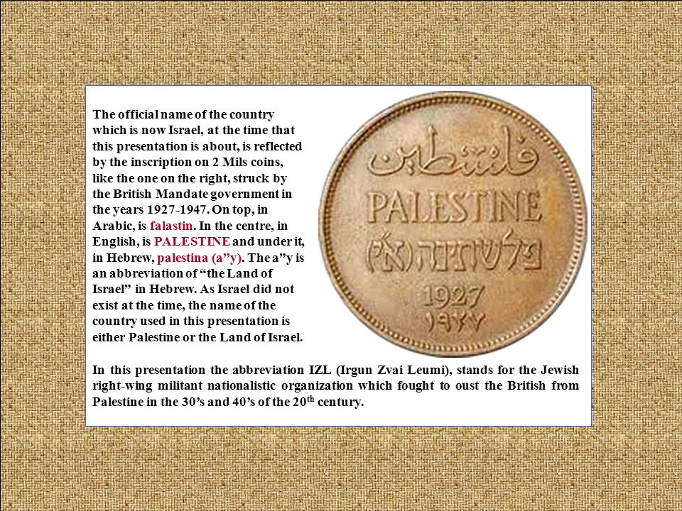 The official name of the country which is now Israel, at the time that this presentation is about, is reflected by the inscription on 2 Mils coins, like the one on the right, struck by the British Mandate government in the years 1927-1947.