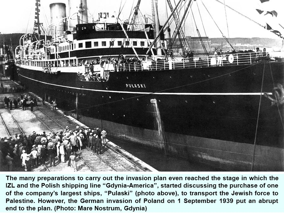 The many preparations to carry out the invasion plan even reached the stage in which the IZL and the Polish shipping line Gdynia-America , started discussing the purchase of one of the company's largest ships, Pulaski (photo above), to transport the Jewish force to Palestine.