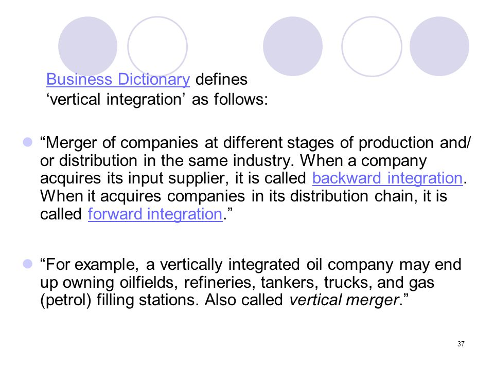 """37 Business DictionaryBusiness Dictionary defines 'vertical integration' as follows: """"Merger of companies at different stages of production and/ or di"""