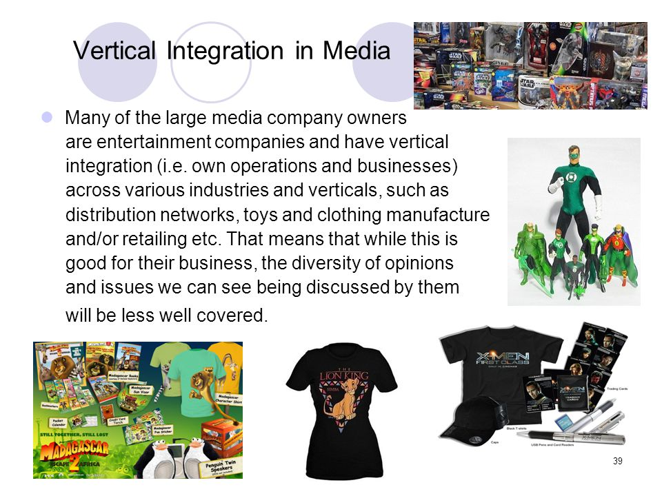 39 Vertical Integration in Media Many of the large media company owners are entertainment companies and have vertical integration (i.e. own operations