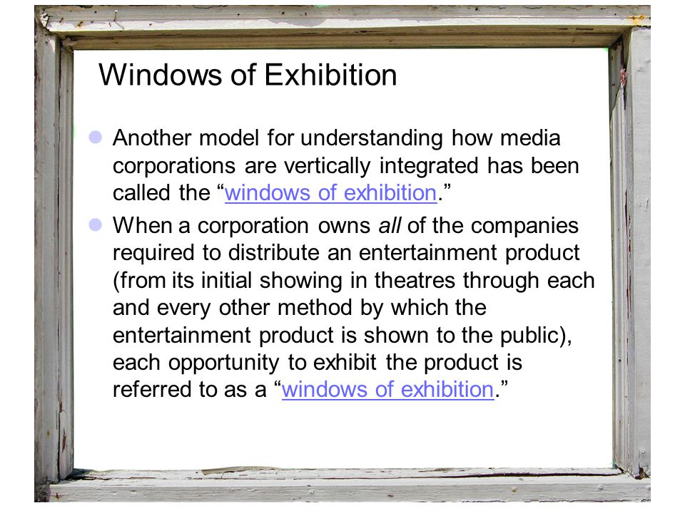 """43 Windows of Exhibition Another model for understanding how media corporations are vertically integrated has been called the """"windows of exhibition."""""""