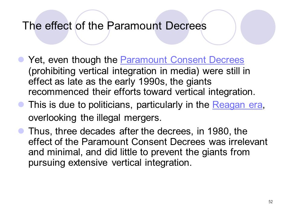 52 The effect of the Paramount Decrees Yet, even though the Paramount Consent Decrees (prohibiting vertical integration in media) were still in effect