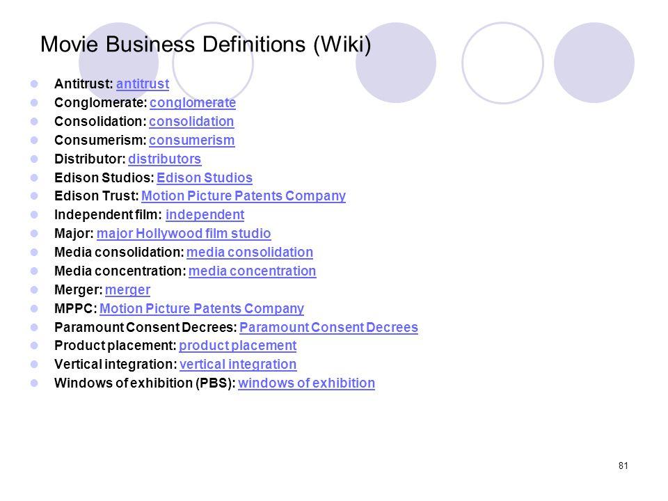 81 Movie Business Definitions (Wiki) Antitrust: antitrustantitrust Conglomerate: conglomerateconglomerate Consolidation: consolidationconsolidation Co