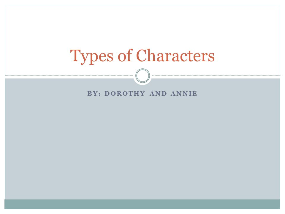 BY: DOROTHY AND ANNIE Types of Characters