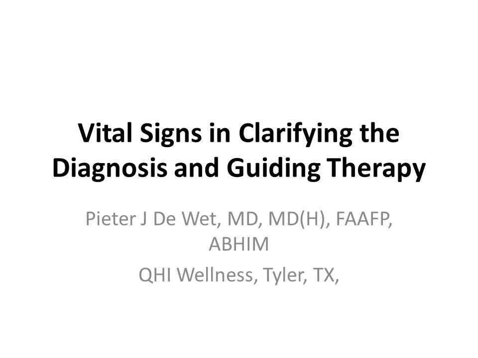 Vital Signs in Clarifying the Diagnosis and Guiding Therapy Pieter J De Wet, MD, MD(H), FAAFP, ABHIM QHI Wellness, Tyler, TX,