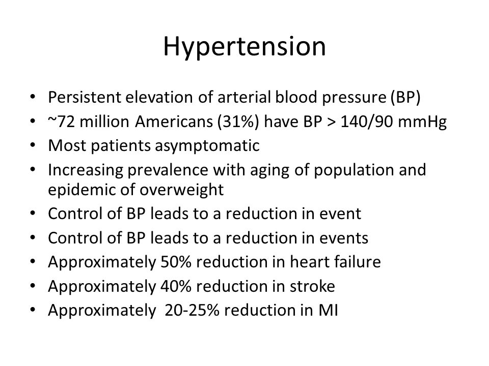 Hypertension Persistent elevation of arterial blood pressure (BP) ~72 million Americans (31%) have BP > 140/90 mmHg Most patients asymptomatic Increasing prevalence with aging of population and epidemic of overweight Control of BP leads to a reduction in event Control of BP leads to a reduction in events Approximately 50% reduction in heart failure Approximately 40% reduction in stroke Approximately 20-25% reduction in MI